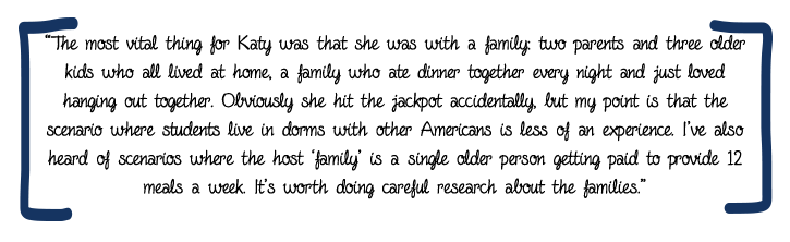 "Encourage your student to consider staying with a family. ""The most vital thing for Katy was that she was with a family: two parents and three older kids who all lived at home, a family who ate dinner together every night and just loved hanging out together. Obviously she hit the jackpot accidentally, but my point is that the scenario where students live in dorms with other Americans is less of an experience. I've also heard of scenarios where the host 'family' is a single older person getting paid to provide 12 meals a week. It's worth doing careful research about the families."""