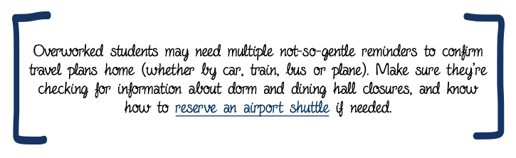 Over-worked students may need multiple not-so-gentle reminders to confirm travel plans home (whether by car, train, bus or plane). Make sure they're checking for information about dorm and dining hall closures, and know how to reserve an airport shuttle if needed.