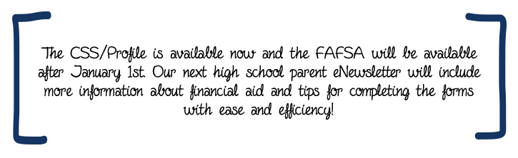 The CSS/Profile is available now and the FAFSA will be available after January 1st. Our next high school parent eNewsletter will include more information about financial aid and tips for completing the forms with ease and efficiency!