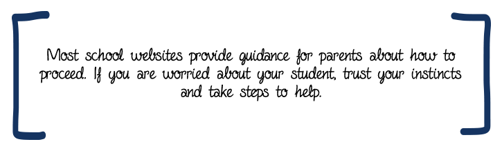 Most school websites provide guidance for parents about how to proceed. If you are worried about your student, trust your instincts and take steps to help.