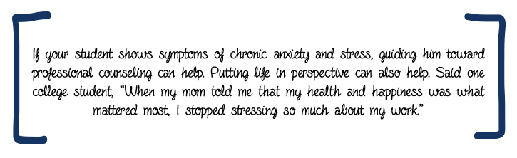 "If your student shows symptoms of chronic anxiety and stress, guiding him toward professional counseling can help. Putting life in perspective can also help. Said one college student, ""When my mom told me that my health and happiness was what mattered most, I stopped stressing so much about my work."""