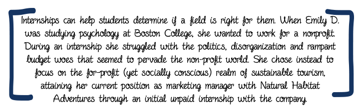 Internships can help students determine if a field is right for them. When Emily D. was studying psychology at Boston College, she wanted to work for a nonprofit. During an internship she struggled with the politics, disorganization and rampant budget woes that seemed to pervade the non-profit world. She chose instead to focus on the for-profit (yet socially conscious) realm of sustainable tourism, attaining her current position as marketing manager with Natural Habitat Adventures through an initial unpaid internship with the company.