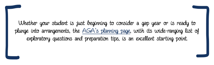 Whether your student is just beginning to consider a gap year or is ready to plunge into arrangements, the AGA's planning page, with its wide-ranging list of exploratory questions and preparation tips, is an excellent starting point.