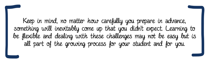 Keep in mind, no matter how carefully you prepare in advance, something will inevitably come up that you didn't expect. Learning to be flexible and dealing with these challenges may not be easy but is all part of the growing process for your student and for you.