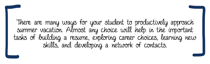 There are many ways for your student to productively approach summer vacation. Almost any choice will help in the important tasks of building a resume, exploring career choices, learning new skills, and developing a network of contacts.