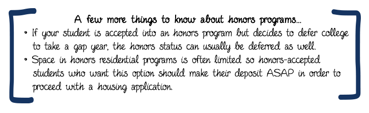 """A few more things to know about honors programs… If your student is accepted into an honors program but decides to defer college to take a gap year, the honors status can usually be deferred as well. Space in honors residential programs is often limited so honors-accepted students who want this option should make their deposit ASAP in order to proceed with a housing application. Students must maintain a certain GPA to remain in the honors program. Transfer students are usually eligible for honors programs but must demonstrate a qualifying GPA from their previous institution plus meet with an academic advisor on the new campus before proceeding. At many schools, students who did not enter the honors program as freshmen can be considered as sophomores (or older) if they have compiled an """"honors-qualified"""" GPA."""