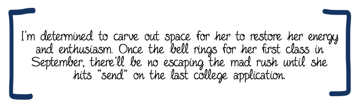 """I'm determined to carve out space for her to restore her energy and enthusiasm. Once the bell rings for her first class in September, there'll be no escaping the mad rush until she hits """"send"""" on the last college application."""
