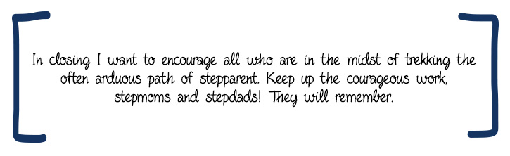 In closing I want to encourage all who are in the midst of trekking the often arduous path of stepparent. Keep up the courageous work, stepmoms and stepdads! They will remember.