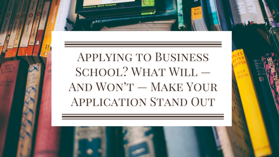 Applying to Business School? What Will – And Won't – Make Your Application Stand Out
