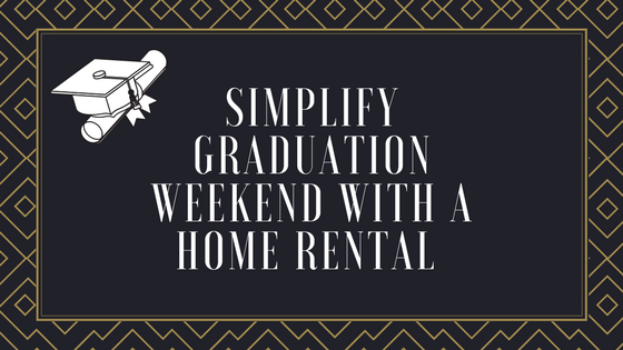 Simplify Graduation Weekend With A Home Rental